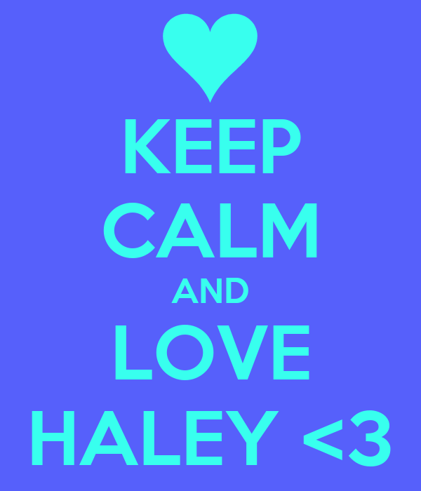 KEEP CALM AND LOVE HALEY <3
