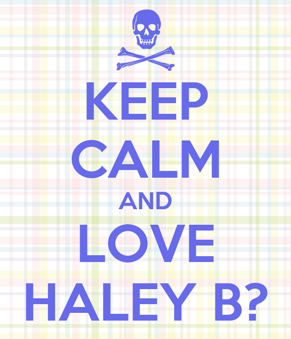 KEEP CALM AND LOVE HALEY B?