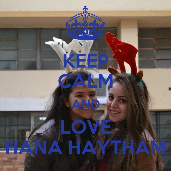 KEEP CALM AND LOVE HANA HAYTHAM