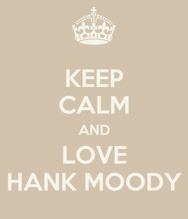 KEEP CALM AND LOVE HANK MOODY