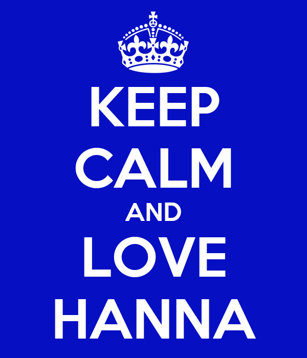 KEEP CALM AND LOVE HANNA