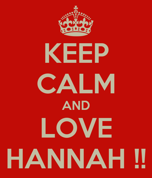 KEEP CALM AND LOVE HANNAH !!