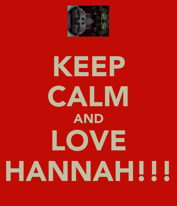 KEEP CALM AND LOVE HANNAH!!!