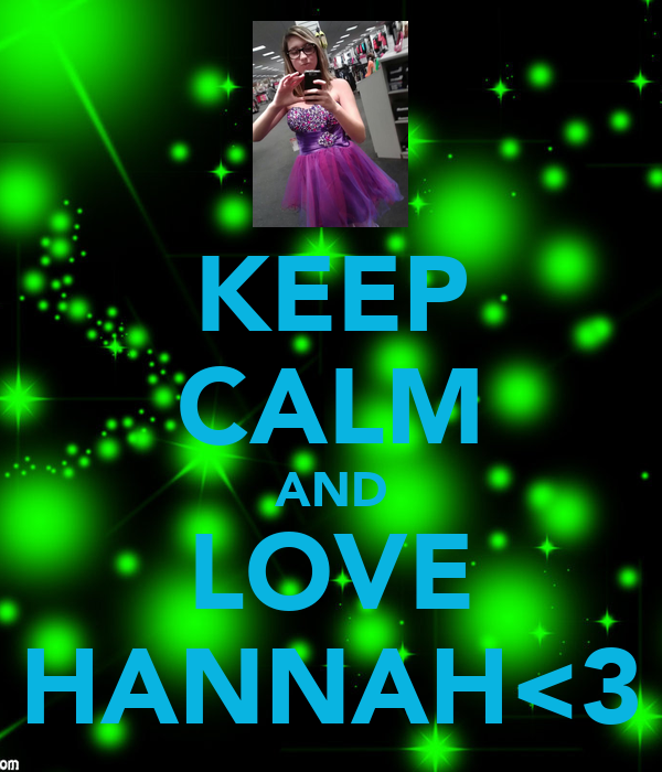KEEP CALM AND LOVE HANNAH<3
