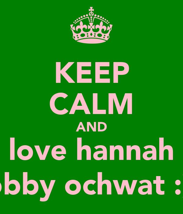 KEEP CALM AND love hannah bobby ochwat :) x