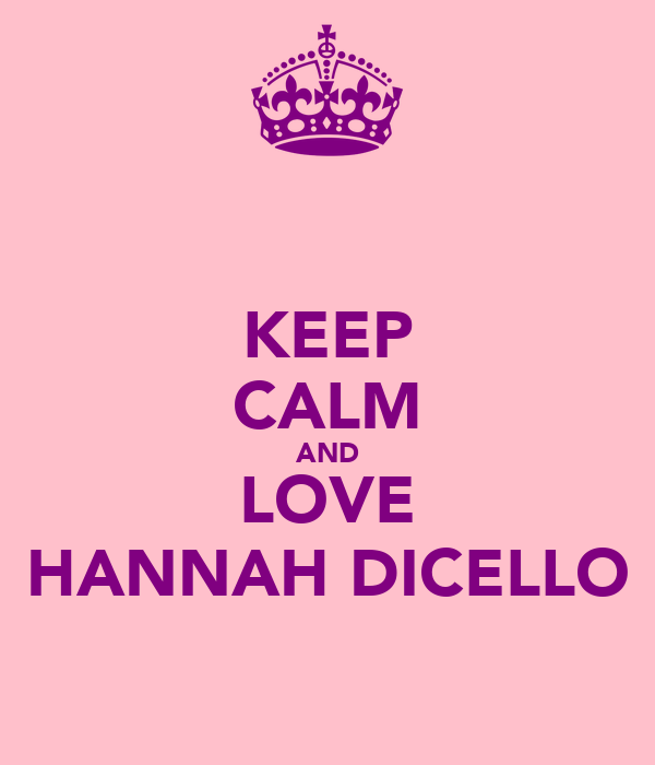KEEP CALM AND LOVE HANNAH DICELLO