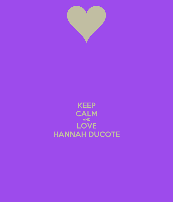KEEP CALM AND LOVE HANNAH DUCOTE
