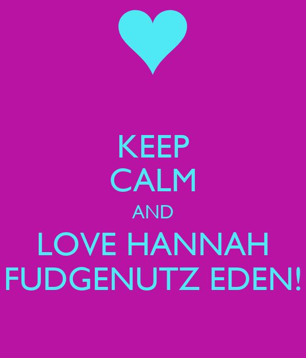 KEEP CALM AND LOVE HANNAH FUDGENUTZ EDEN!