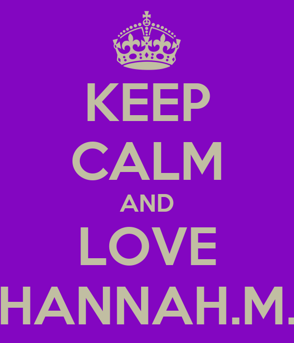 KEEP CALM AND LOVE HANNAH.M.