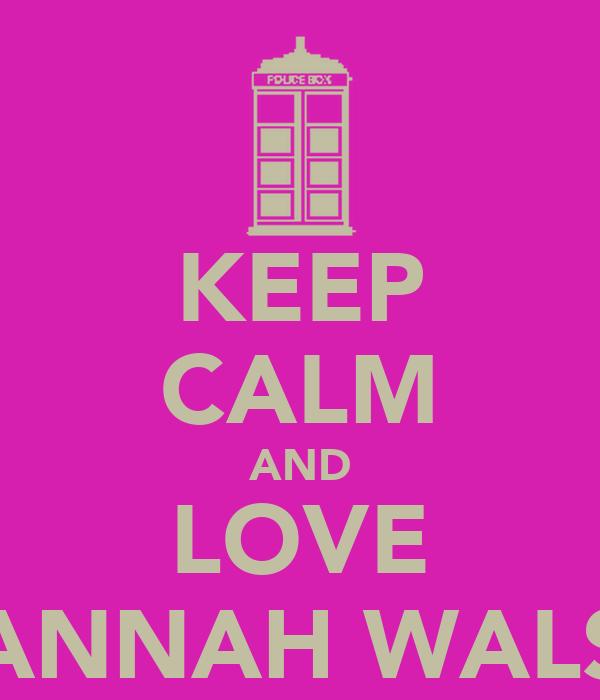KEEP CALM AND LOVE HANNAH WALSH