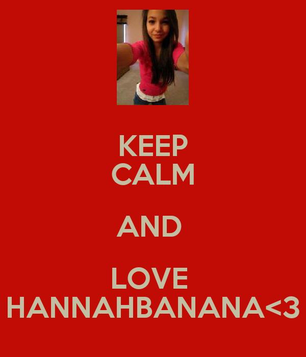 KEEP CALM AND  LOVE  HANNAHBANANA<3