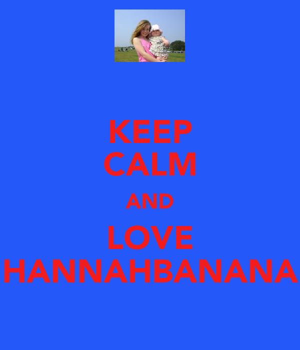 KEEP CALM AND LOVE HANNAHBANANA
