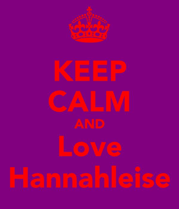 KEEP CALM AND Love Hannahleise