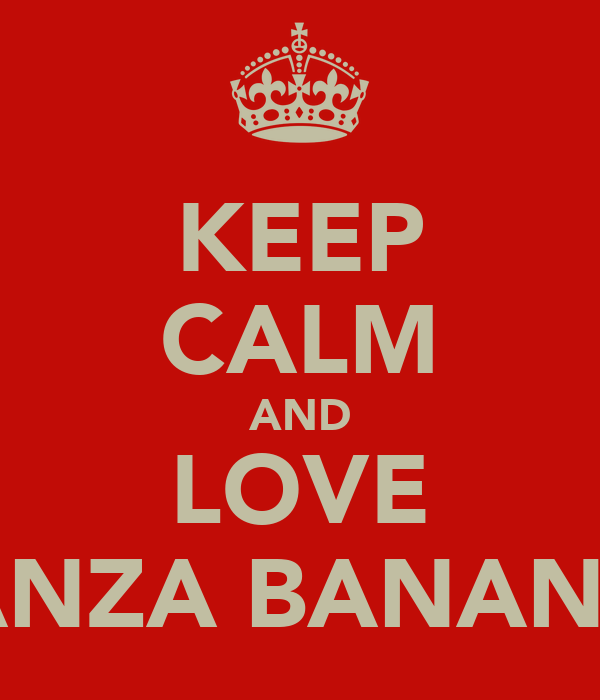 KEEP CALM AND LOVE HANZA BANANZA