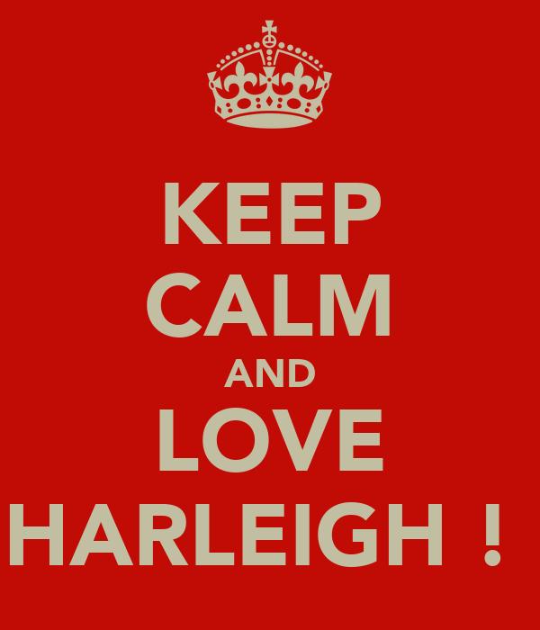 KEEP CALM AND LOVE HARLEIGH !