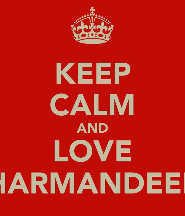 KEEP CALM AND LOVE HARMANDEEP