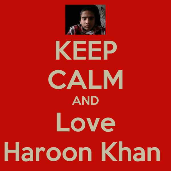 KEEP CALM AND Love Haroon Khan