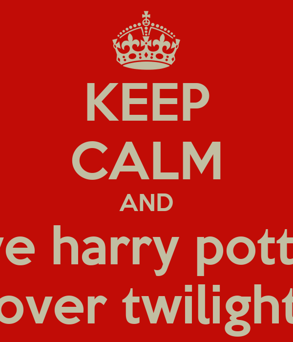 KEEP CALM AND love harry potter  over twilight