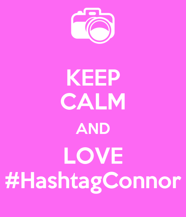 KEEP CALM AND LOVE #HashtagConnor