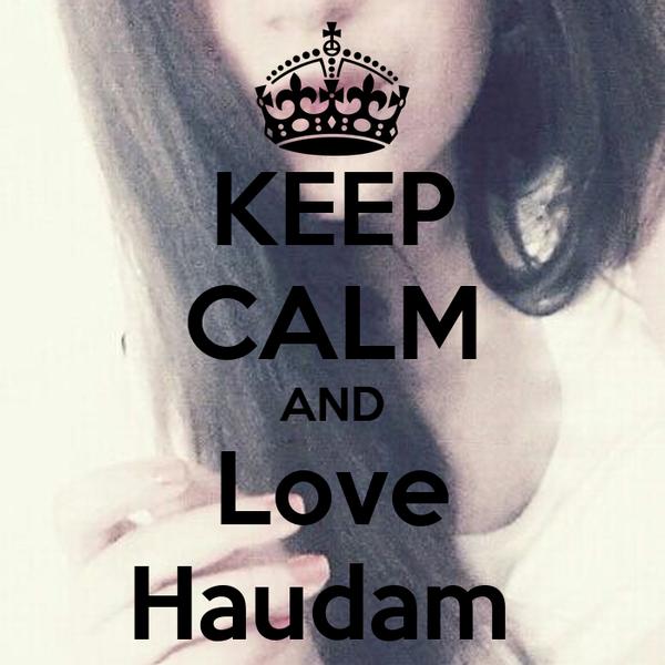 KEEP CALM AND Love Haudam