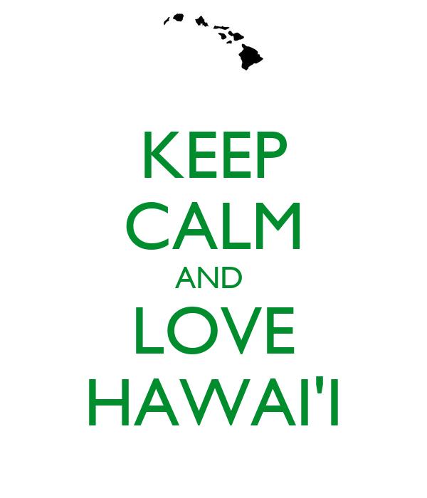 KEEP CALM AND  LOVE HAWAI'I