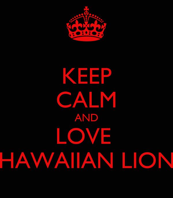KEEP CALM AND LOVE  HAWAIIAN LION