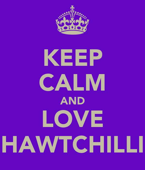KEEP CALM AND LOVE HAWTCHILLI