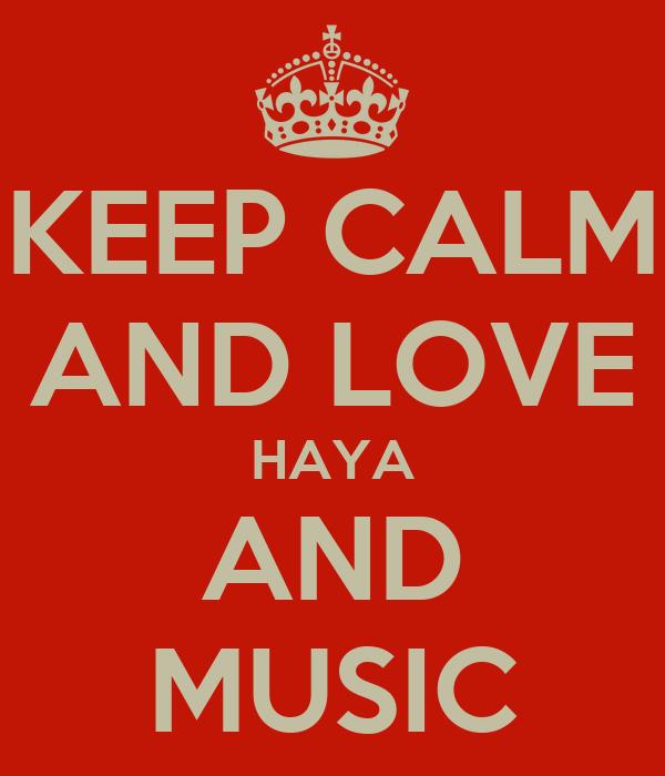 KEEP CALM AND LOVE HAYA AND MUSIC