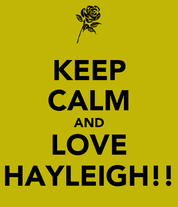 KEEP CALM AND LOVE HAYLEIGH!!