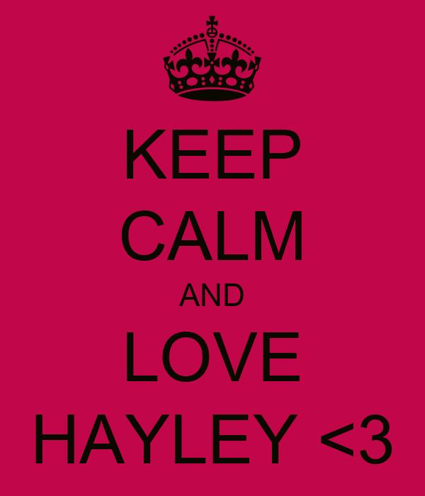 KEEP CALM AND LOVE HAYLEY <3