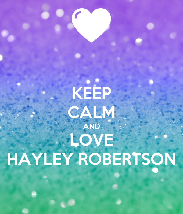 KEEP CALM AND LOVE HAYLEY ROBERTSON