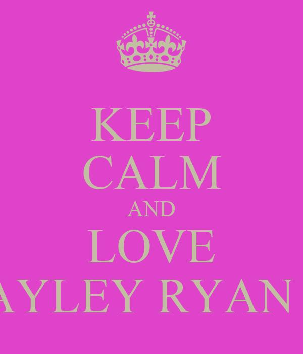 KEEP CALM AND LOVE HAYLEY RYAN <3