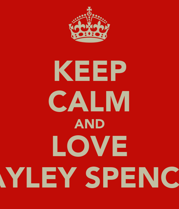 KEEP CALM AND LOVE HAYLEY SPENCER