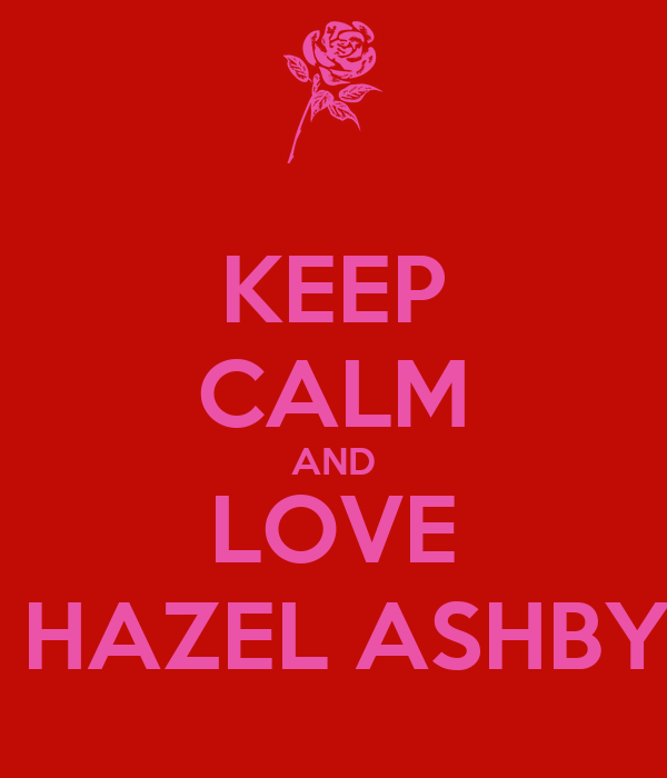 KEEP CALM AND LOVE  HAZEL ASHBY
