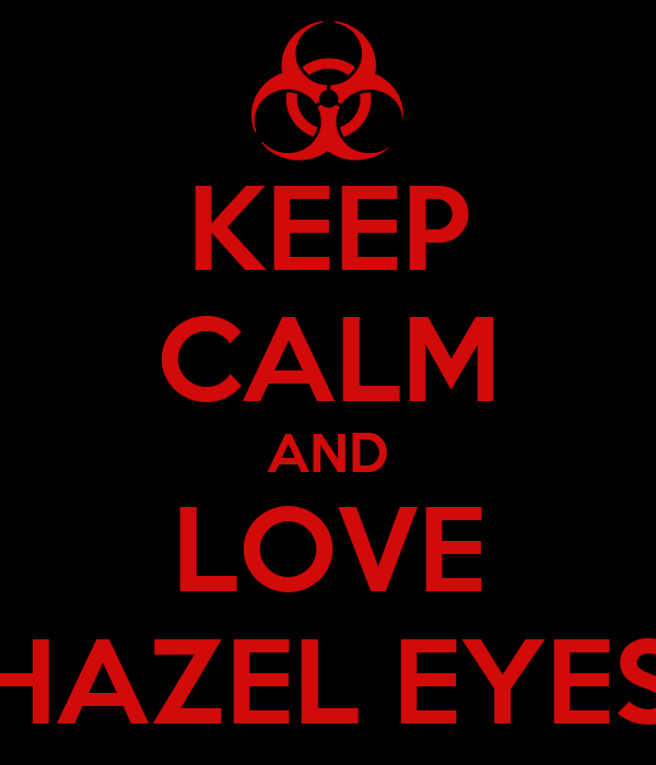 KEEP CALM AND LOVE HAZEL EYES