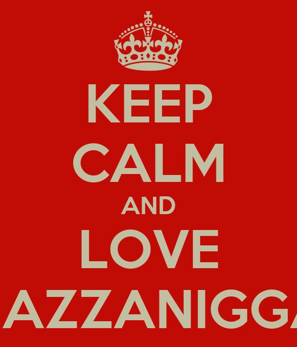 KEEP CALM AND LOVE HAZZANIGGA
