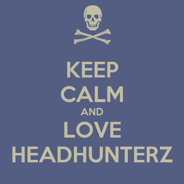 KEEP CALM AND LOVE HEADHUNTERZ