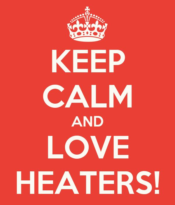 KEEP CALM AND LOVE HEATERS!