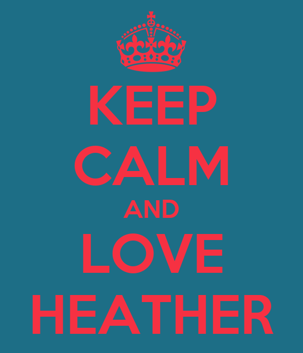 KEEP CALM AND LOVE HEATHER