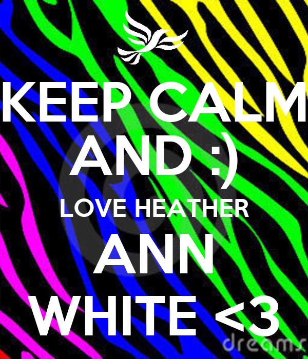KEEP CALM AND :) LOVE HEATHER ANN WHITE <3