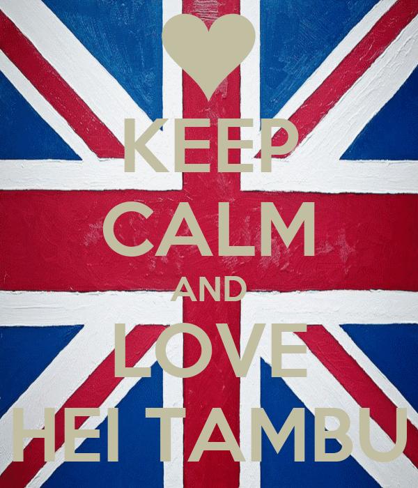 KEEP CALM AND LOVE HEI TAMBU