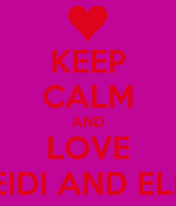 KEEP CALM AND LOVE HEIDI AND ELLE