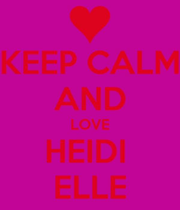 KEEP CALM AND LOVE HEIDI  ELLE