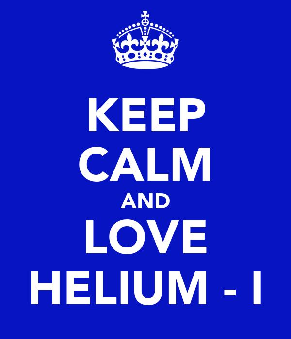 KEEP CALM AND LOVE HELIUM - I