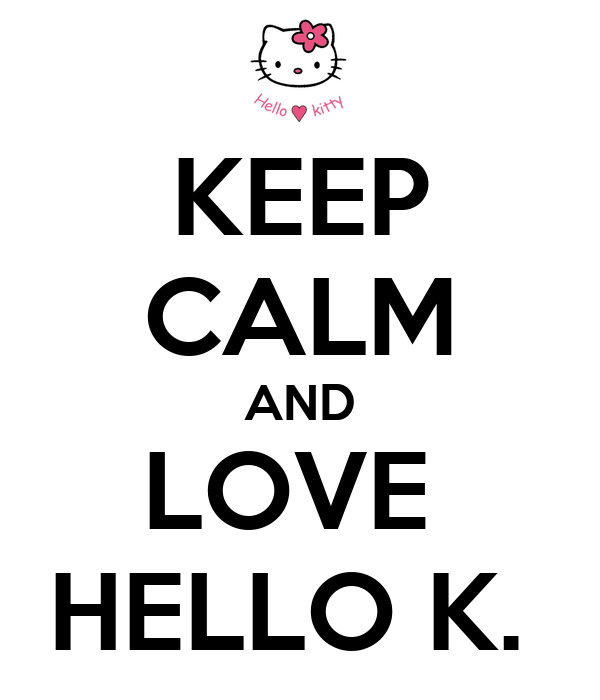 KEEP CALM AND LOVE  HELLO K.