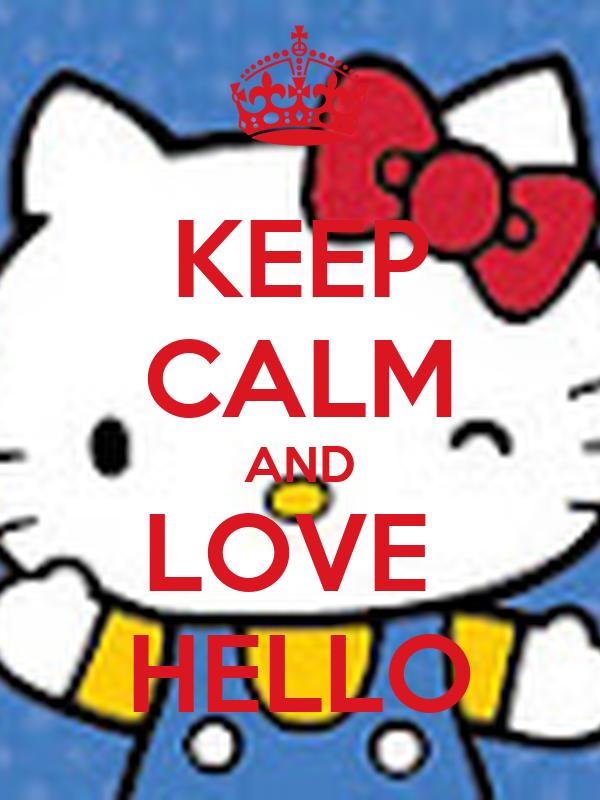 KEEP CALM AND LOVE  HELLO