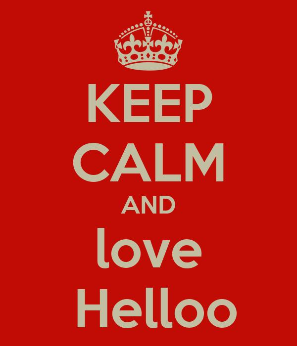 KEEP CALM AND love  Helloo