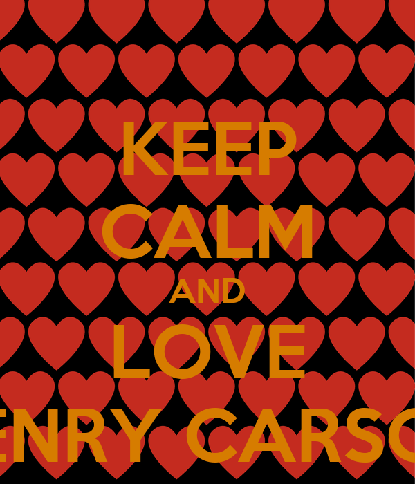 KEEP CALM AND LOVE HENRY CARSON