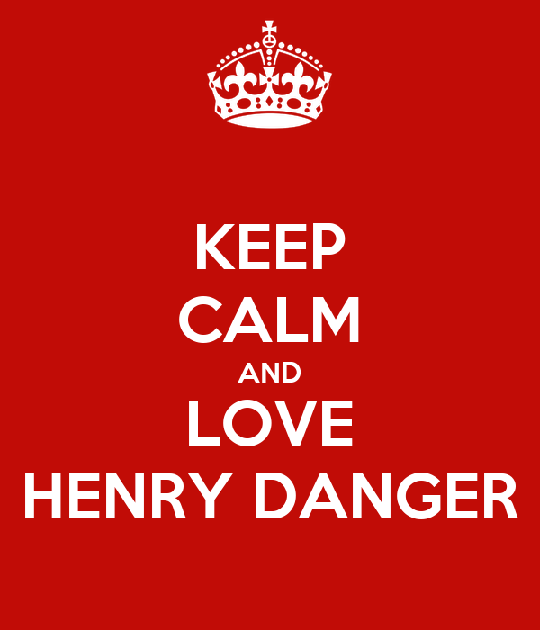 KEEP CALM AND LOVE HENRY DANGER