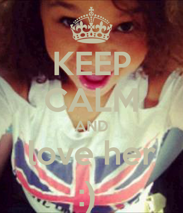 KEEP CALM AND love her :)